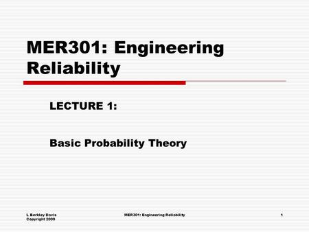 L Berkley Davis Copyright 2009 MER301: Engineering Reliability1 LECTURE 1: Basic Probability Theory.