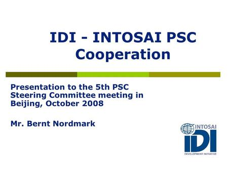 IDI - INTOSAI PSC Cooperation Presentation to the 5th PSC Steering Committee meeting in Beijing, October 2008 Mr. Bernt Nordmark.