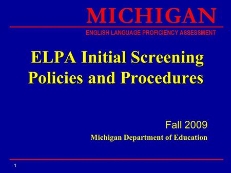 1 ELPA Initial Screening Policies and Procedures ELPA Initial Screening Policies and Procedures Fall 2009 Michigan Department of Education.