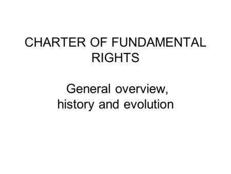 CHARTER OF FUNDAMENTAL RIGHTS General overview, history and evolution.