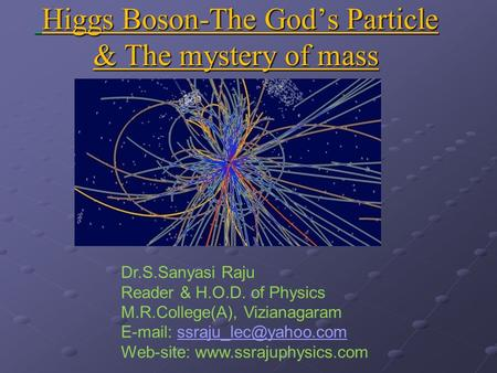 Higgs Boson-The God's Particle & The mystery of mass Higgs Boson-The God's Particle & The mystery of mass Dr.S.Sanyasi Raju Reader & H.O.D. of Physics.