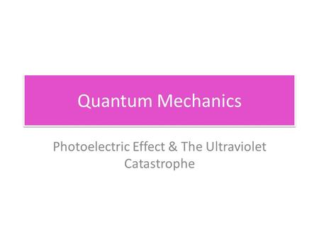 Quantum Mechanics Photoelectric Effect & The Ultraviolet Catastrophe.