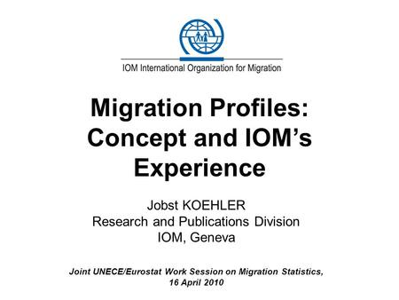 Migration Profiles: Concept and IOM's Experience Jobst KOEHLER Research and Publications Division IOM, Geneva Joint UNECE/Eurostat Work Session on Migration.