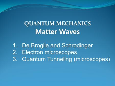 QUANTUM MECHANICS Matter Waves 1.De Broglie and Schrodinger 2.Electron microscopes 3.Quantum Tunneling (microscopes)