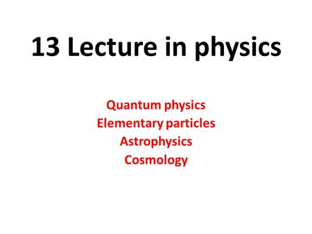 13 Lecture in physics Quantum physics Elementary <strong>particles</strong> Astrophysics Cosmology.