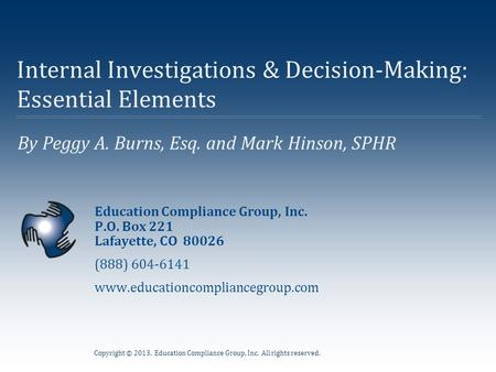 Copyright © 2013. Education Compliance Group, Inc. All rights reserved. By Peggy A. Burns, Esq. and Mark Hinson, SPHR Internal Investigations & Decision-Making: