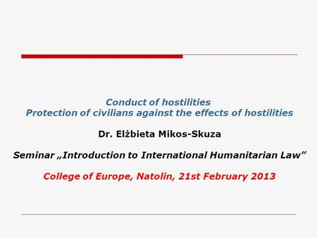 "Conduct of hostilities Protection of civilians against the effects of hostilities Dr. Elżbieta Mikos-Skuza Seminar ""Introduction to International Humanitarian."