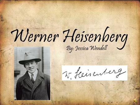 Werner Heisenberg By: Jessica Wendell 1900's Born on December 5, 1901, in Würzburg, Germany –D–Dr. August and Anna Heisenberg are Werner's parents –H–His.