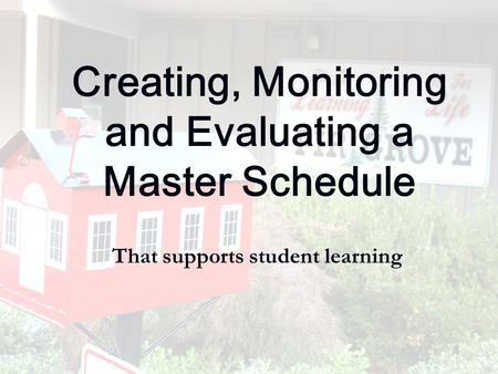 Creating, Monitoring and Evaluating a Master Schedule That supports student learning.