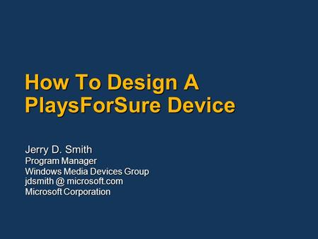 How To Design A PlaysForSure Device Jerry D. Smith Program Manager Windows Media Devices Group microsoft.com Microsoft Corporation.