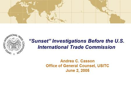 """Sunset"" Investigations Before the U.S. International Trade Commission Andrea C. Casson Office of General Counsel, USITC June 2, 2005."