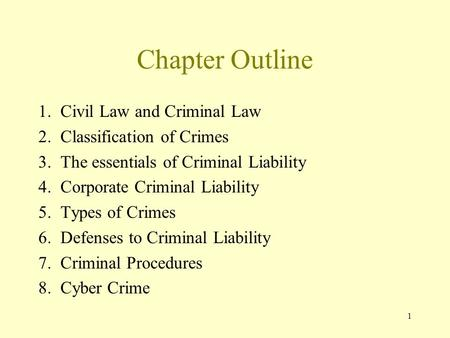 1 Chapter Outline 1. Civil Law and Criminal Law 2. Classification of Crimes 3. The essentials of Criminal Liability 4. Corporate Criminal Liability 5.