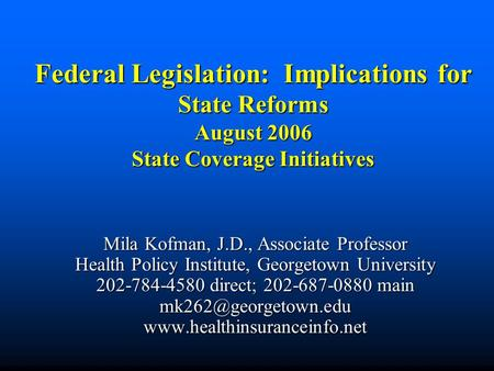 Federal Legislation: Implications for State Reforms August 2006 State Coverage Initiatives Mila Kofman, J.D., Associate Professor Health Policy Institute,