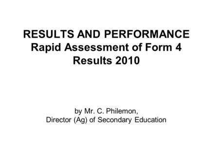 RESULTS AND PERFORMANCE Rapid Assessment of Form 4 Results 2010 by Mr. C. Philemon, Director (Ag) of Secondary Education.