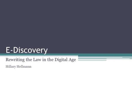 E-Discovery Rewriting the Law in the Digital Age Hillary Hellmann.