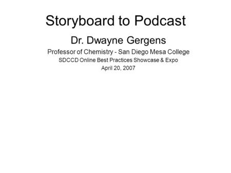 Storyboard to Podcast Dr. Dwayne Gergens Professor of Chemistry - San Diego Mesa College SDCCD Online Best Practices Showcase & Expo April 20, 2007.