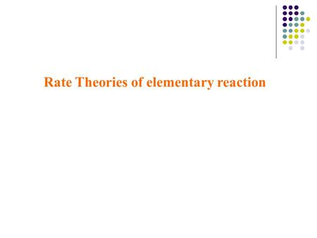 Rate Theories of elementary reaction. 2 Transition state theory (TST) for bimolecular reactions Theory of Absolute reaction Rates Theory of activated.