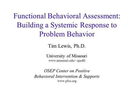 Functional Behavioral Assessment: Building a Systemic Response to Problem Behavior Tim Lewis, Ph.D. University of Missouri www.missouri.edu/~spedtl OSEP.
