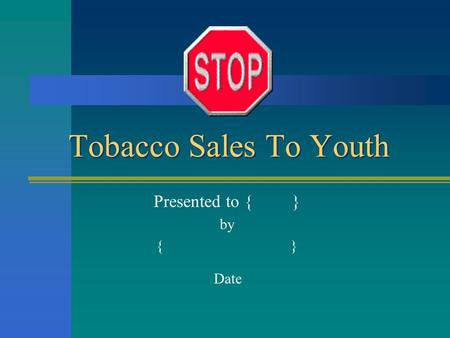 Tobacco Sales To Youth Presented to { } by { } Date.