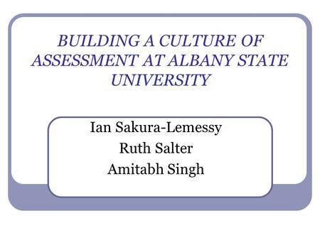 BUILDING A CULTURE OF ASSESSMENT AT ALBANY STATE UNIVERSITY Ian Sakura-Lemessy Ruth Salter Amitabh Singh.