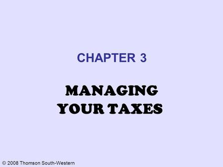 © 2008 Thomson South-Western CHAPTER 3 MANAGING YOUR TAXES.