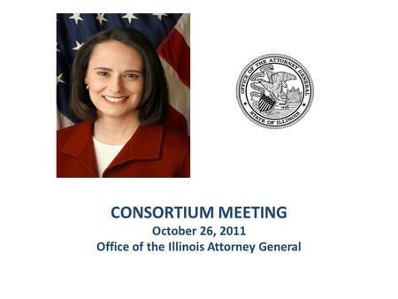 CONSORTIUM MEETING October 26, 2011 Office of the Illinois Attorney General.