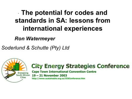 · The potential for codes and standards in SA: lessons from international experiences Ron Watermeyer Soderlund & Schutte (Pty) Ltd.