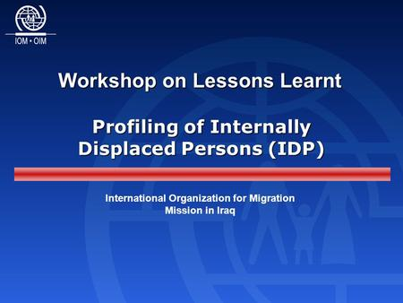 Workshop on Lessons Learnt International Organization for Migration Mission in Iraq Profiling of Internally Displaced Persons (IDP)