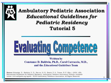 1 Ambulatory Pediatric Association Educational Guidelines for Pediatric Residency Tutorial 5 Written by Constance D. Baldwin, Ph.D., Carol Carraccio, M.D.,