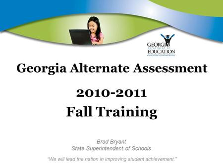 Georgia Alternate Assessment 2010-2011 Fall Training Brad Bryant State Superintendent of Schools.