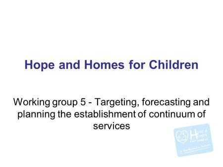 Hope and Homes for Children Working group 5 - Targeting, forecasting and planning the establishment of continuum of services.