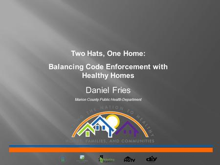 Two Hats, One Home: Balancing Code Enforcement with Healthy Homes Daniel Fries Marion County Public Health Department.