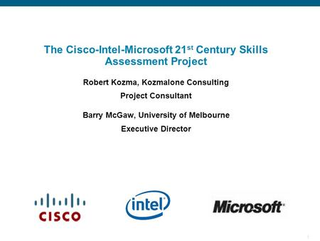 1 Cisco/Intel/MS Education Sync Meeting The Cisco-Intel-Microsoft 21 st Century Skills Assessment Project Robert Kozma, Kozmalone Consulting Project Consultant.