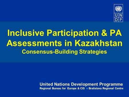 United Nations Development Programme Regional Bureau for Europe & CIS ● Bratislava Regional Centre Inclusive Participation & PA Assessments in Kazakhstan.