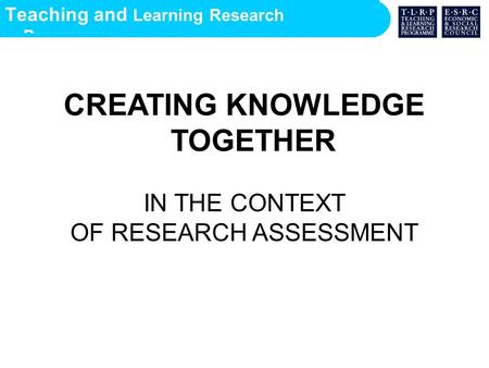 Teaching and Learning Research Programme CREATING KNOWLEDGE TOGETHER IN THE CONTEXT OF RESEARCH ASSESSMENT.