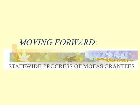 MOVING FORWARD: STATEWIDE PROGRESS OF MOFAS GRANTEES.