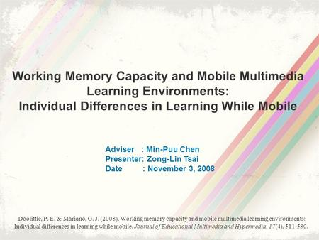 Working Memory Capacity and Mobile Multimedia Learning Environments: Individual Differences in Learning While Mobile Adviser : Min-Puu Chen Presenter: