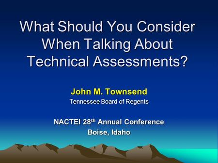 What Should You Consider When Talking About Technical Assessments? John M. Townsend Tennessee Board of Regents NACTEI 28 th Annual Conference Boise, Idaho.
