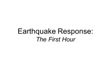 Earthquake Response: The First Hour. Assumptions Incident occurs when staffing is lowest Some forms of communication exist.