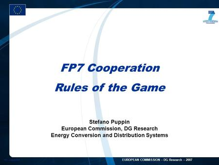 FP7 - August 2005 1 EUROPEAN COMMISSION – DG Research – <strong>2007</strong> FP7 Cooperation Rules of the Game Stefano Puppin European Commission, DG Research Energy Conversion.
