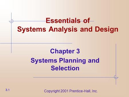 Copyright 2001 Prentice-Hall, Inc. Essentials of Systems Analysis and Design Chapter 3 Systems Planning and Selection 3.1.
