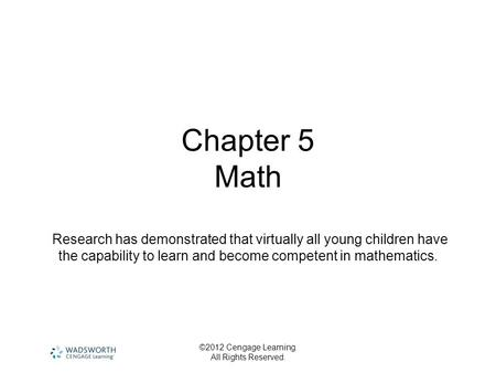 ©2012 Cengage Learning. All Rights Reserved. Chapter 5 Math Research has demonstrated that virtually all young children have the capability to learn and.