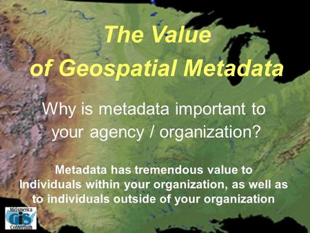 The Value of Geospatial Metadata Metadata has tremendous value to Individuals within your organization, as well as to individuals outside of your organization.