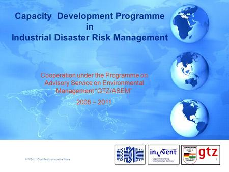 InWEnt | Qualified to shape the future1 Capacity Development Programme in Industrial Disaster Risk Management Cooperation under the Programme on Advisory.