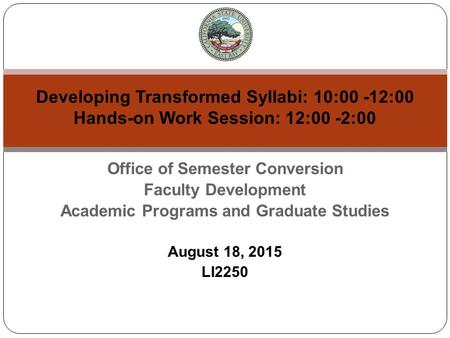 Office of Semester Conversion Faculty Development Academic Programs and Graduate Studies August 18, 2015 LI2250 Developing Transformed Syllabi: 10:00 -12:00.