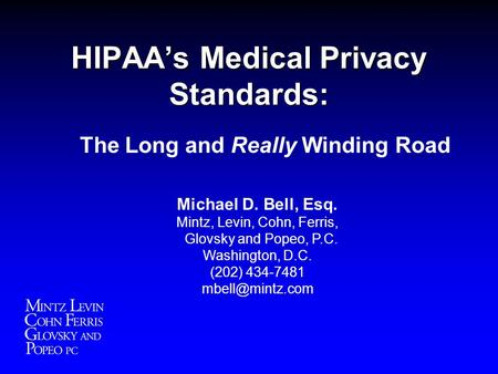 HIPAA's Medical Privacy Standards: The Long and Really Winding Road Michael D. Bell, Esq. Mintz, Levin, Cohn, Ferris, Glovsky and Popeo, P.C. Washington,