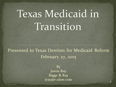 1 Presented to Texas Dentists for Medicaid Reform February 27, 2015 By Jason Ray Riggs & Ray Texas Medicaid in Transition.