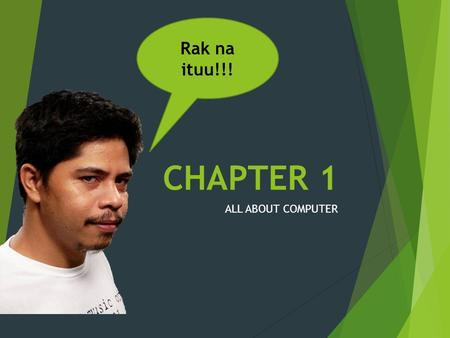 CHAPTER 1 ALL ABOUT COMPUTER Rak na ituu!!!. WHAT IS A COMPUTER?  Can be defined as an electronic device that performs rapid computations and generates.