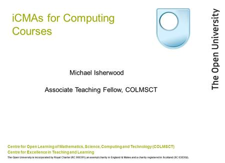 ICMAs for Computing Courses Centre for Open Learning of Mathematics, Science, Computing and Technology (COLMSCT) Centre for Excellence in Teaching and.