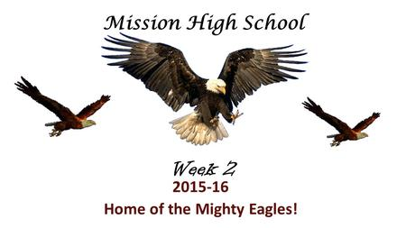 Week 2 2015-16 Home of the Mighty Eagles! Mission High School.